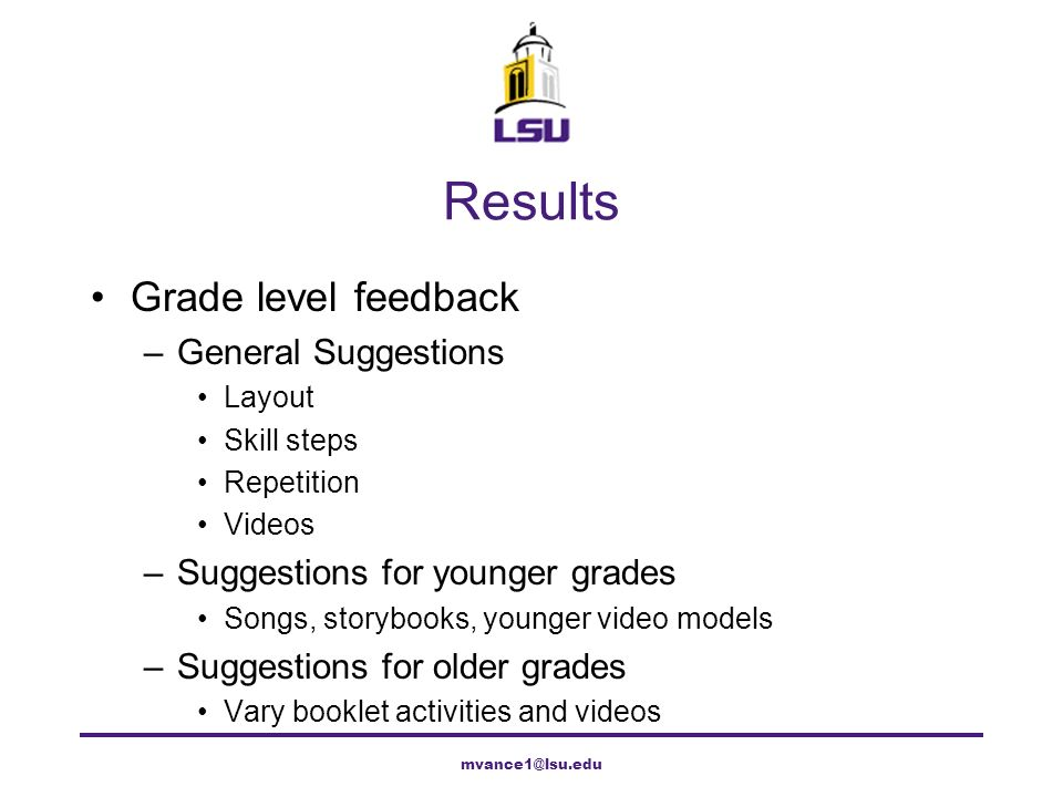 Results Grade level feedback –General Suggestions Layout Skill steps Repetition Videos –Suggestions for younger grades Songs, storybooks, younger vide