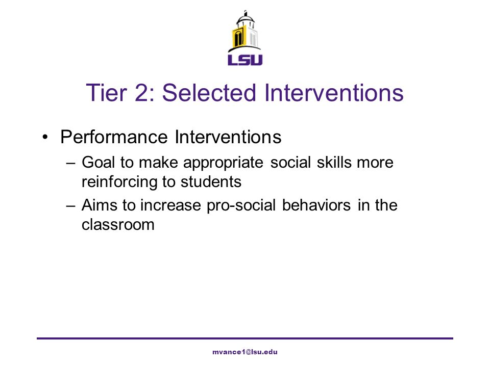 Tier 2: Selected Interventions Performance Interventions –Goal to make appropriate social skills more reinforcing to students –Aims to increase pro-so