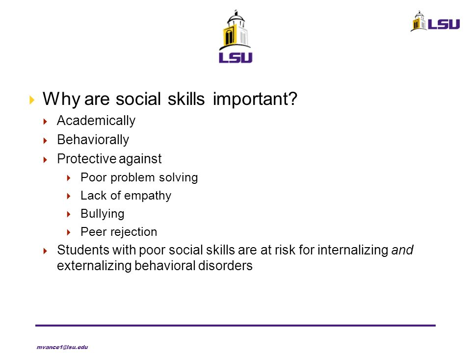 Why are social skills important? Academically Behaviorally Protective against Poor problem solving Lack of empathy Bullying Peer rejection Students wi