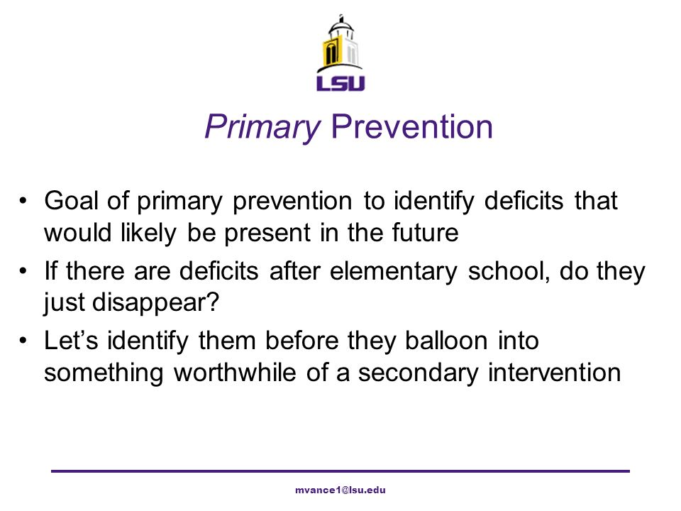 Primary Prevention Goal of primary prevention to identify deficits that would likely be present in the future If there are deficits after elementary s