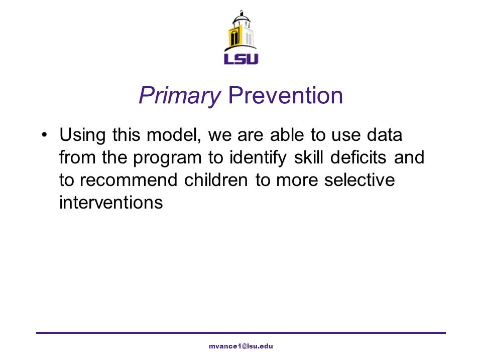 SSIS as Primary Prevention Intended to teach those with social skills deficits and to prevent problem behavior from occurring Not intended to fix problematic behavior that already exists, but will likely help Will also help identify those children who have deficits beyond the scope of the SSIS for intensified intervention mvance1@lsu.edu
