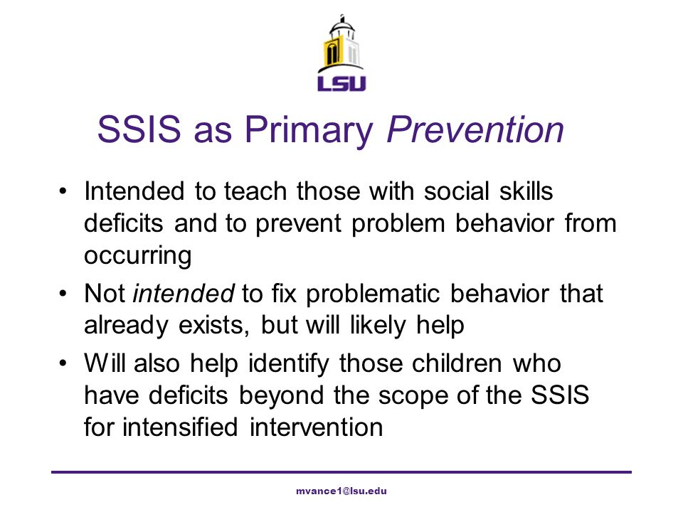 Classwide Intervention Program 1.Listen to others 2.Follow the steps 3.Follow the rules 4.Pay attention to your work 5.Ask for help 6.Take turns when you talk 7.Get along with others 8.Stay calm with others 9.Do the right thing 10.Do nice things for others mvance1@lsu.edu
