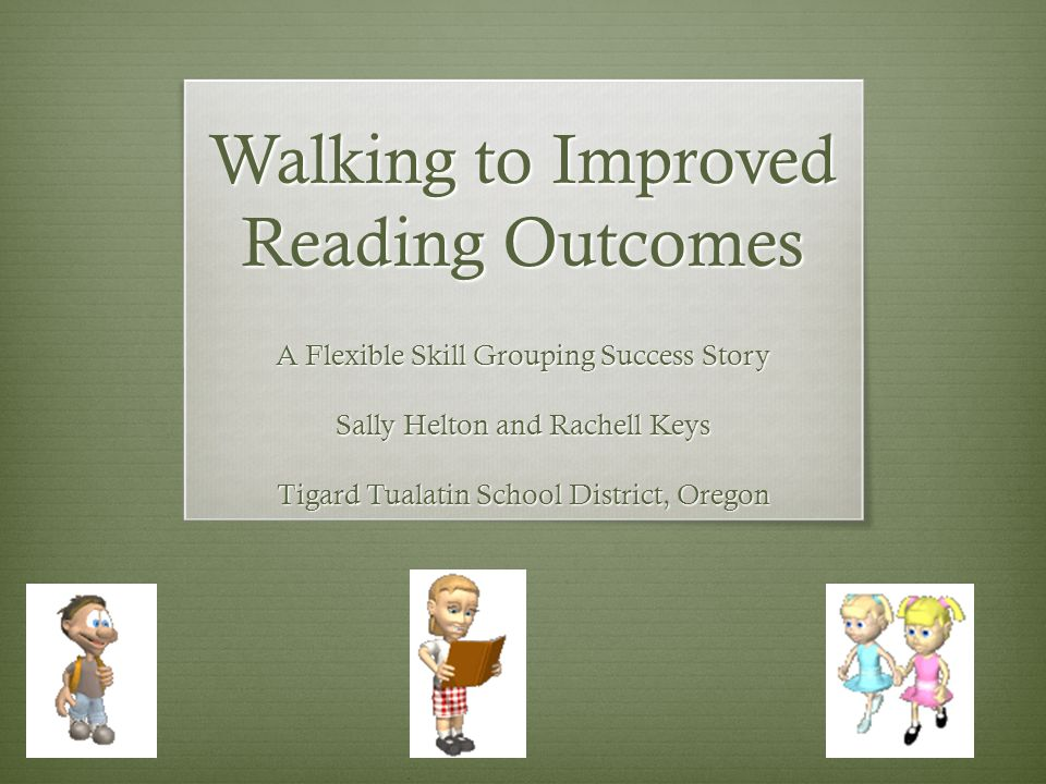 Walking to Improved Reading Outcomes A Flexible Skill Grouping Success Story Sally Helton and Rachell Keys Tigard Tualatin School District, Oregon