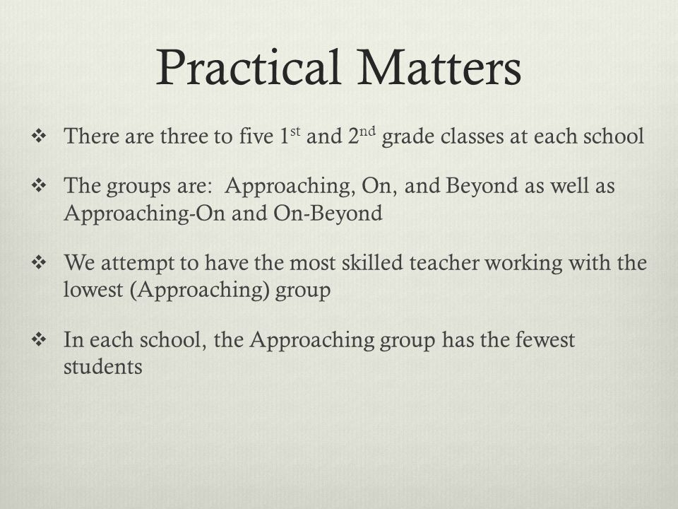 Practical Matters There are three to five 1 st and 2 nd grade classes at each school The groups are: Approaching, On, and Beyond as well as Approachin