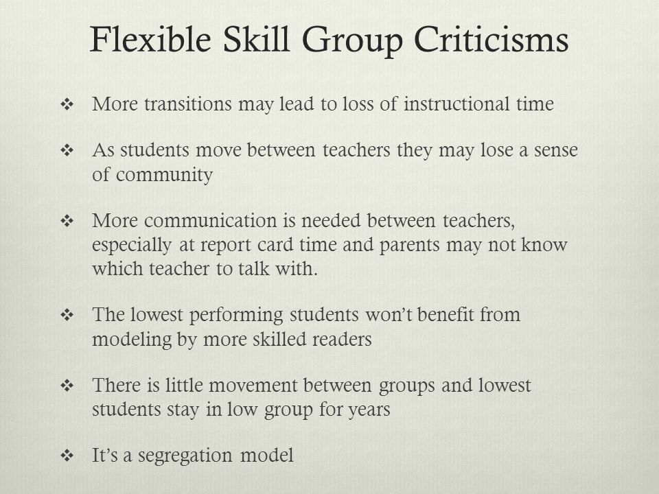 Flexible Skill Group Criticisms More transitions may lead to loss of instructional time As students move between teachers they may lose a sense of com