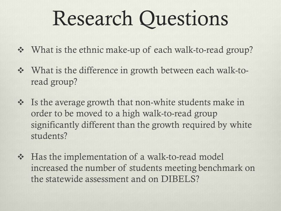 Research Questions What is the ethnic make-up of each walk-to-read group? What is the difference in growth between each walk-to- read group? Is the av