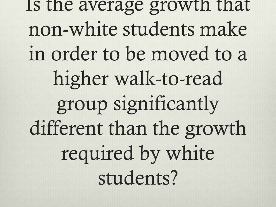 Is the average growth that non-white students make in order to be moved to a higher walk-to-read group significantly different than the growth required by white students
