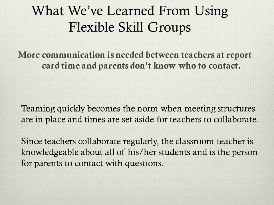 More communication is needed between teachers at report card time and parents dont know who to contact. Teaming quickly becomes the norm when meeting