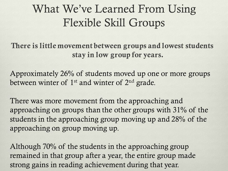 What Weve Learned From Using Flexible Skill Groups There is little movement between groups and lowest students stay in low group for years.