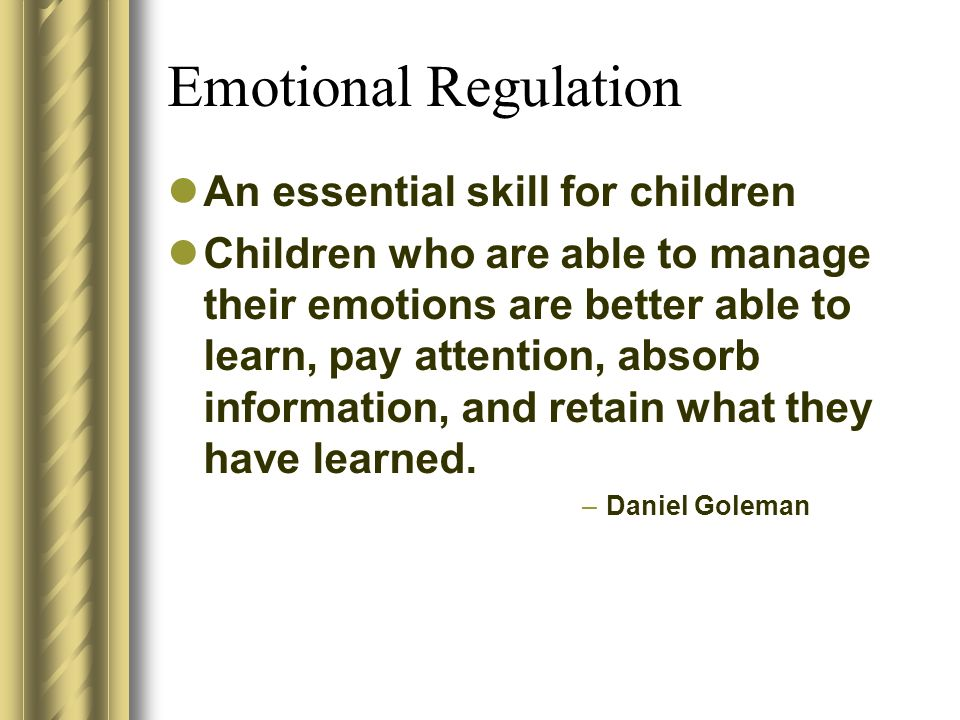 Emotional Regulation An essential skill for children Children who are able to manage their emotions are better able to learn, pay attention, absorb in
