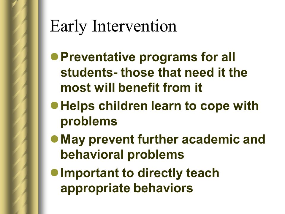 Early Intervention Preventative programs for all students- those that need it the most will benefit from it Helps children learn to cope with problems