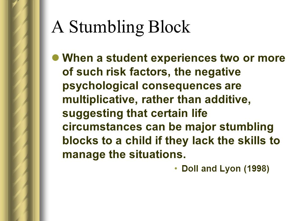 A Stumbling Block When a student experiences two or more of such risk factors, the negative psychological consequences are multiplicative, rather than