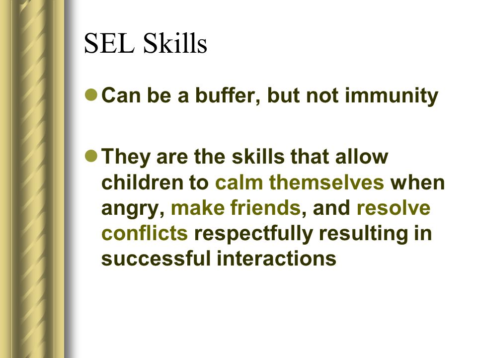SEL Skills Can be a buffer, but not immunity They are the skills that allow children to calm themselves when angry, make friends, and resolve conflict