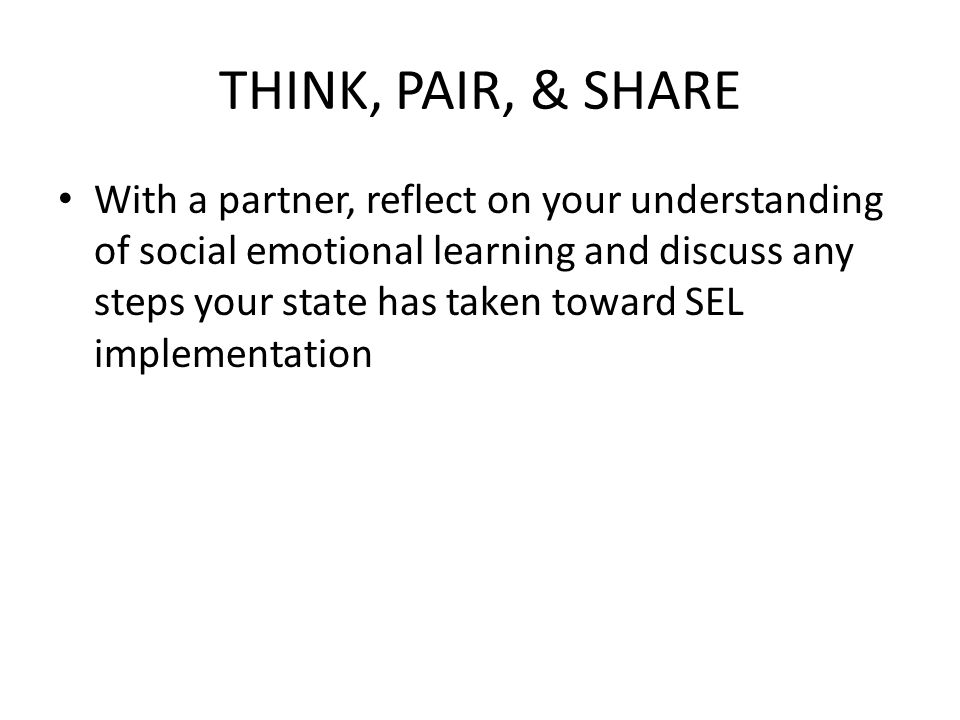 THINK, PAIR, & SHARE With a partner, reflect on your understanding of social emotional learning and discuss any steps your state has taken toward SEL implementation
