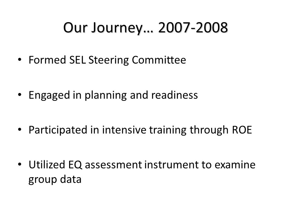 Our Journey… 2007-2008 Formed SEL Steering Committee Engaged in planning and readiness Participated in intensive training through ROE Utilized EQ assessment instrument to examine group data