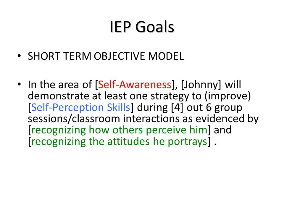 IEP Goals SHORT TERM OBJECTIVE MODEL In the area of [Self-Awareness], [Johnny] will demonstrate at least one strategy to (improve) [Self-Perception Skills] during [4] out 6 group sessions/classroom interactions as evidenced by [recognizing how others perceive him] and [recognizing the attitudes he portrays].