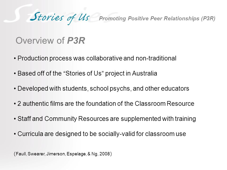 Overview of P3R Production process was collaborative and non-traditional Based off of the Stories of Us project in Australia Developed with students, school psychs, and other educators 2 authentic films are the foundation of the Classroom Resource Staff and Community Resources are supplemented with training Curricula are designed to be socially-valid for classroom use ( Faull, Swearer, Jimerson, Espelage, & Ng, 2008 ) Promoting Positive Peer Relationships (P3R)