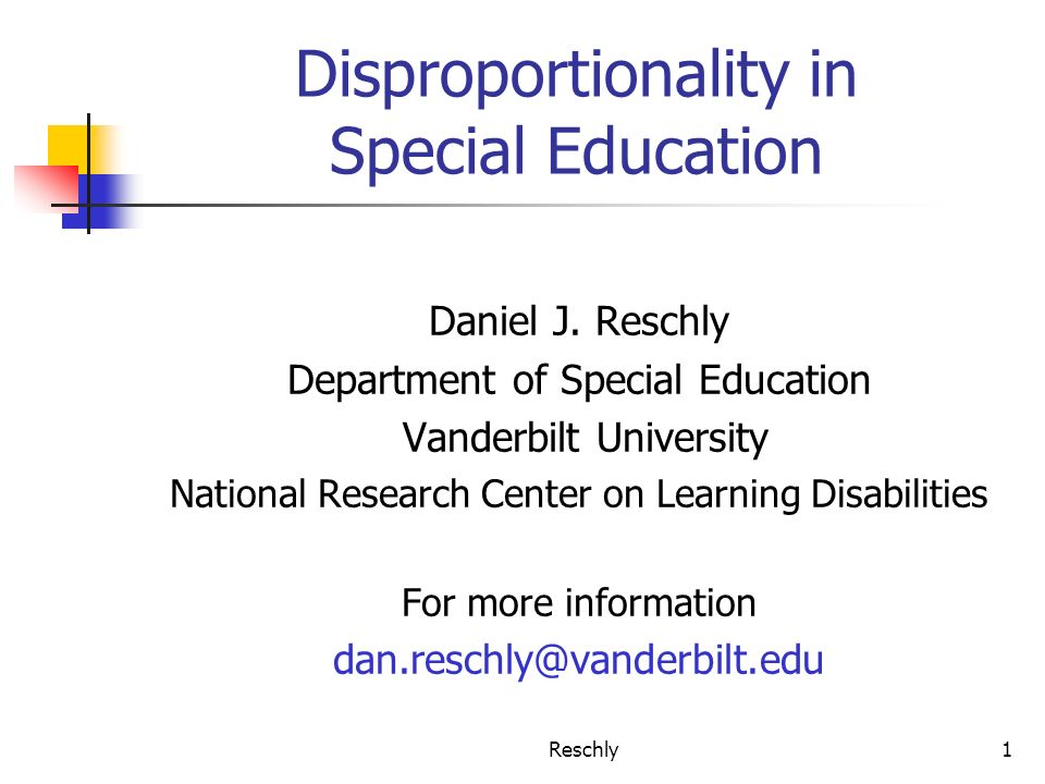 Reschly1 Disproportionality in Special Education Daniel J. Reschly Department of Special Education Vanderbilt University National Research Center on L