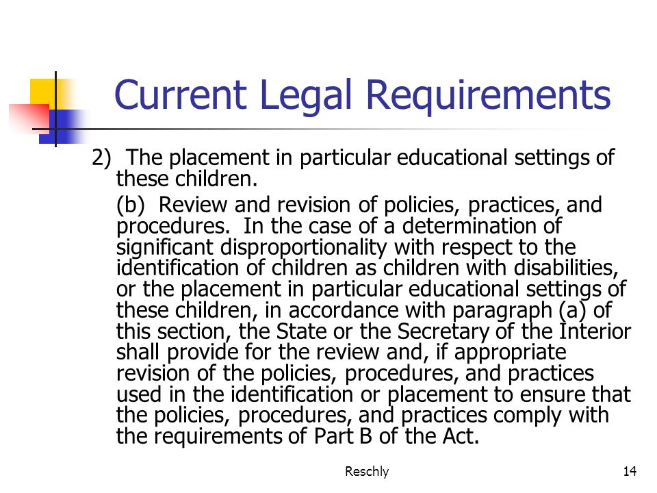 Reschly14 Current Legal Requirements 2) The placement in particular educational settings of these children. (b) Review and revision of policies, pract