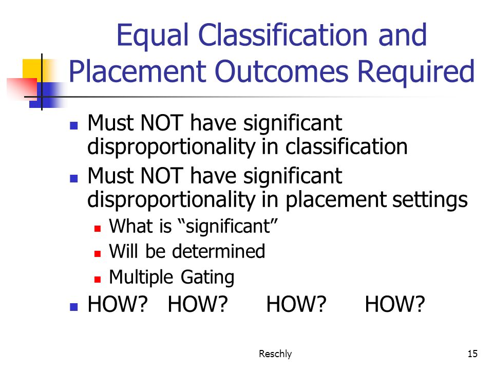 Reschly15 Equal Classification and Placement Outcomes Required Must NOT have significant disproportionality in classification Must NOT have significan