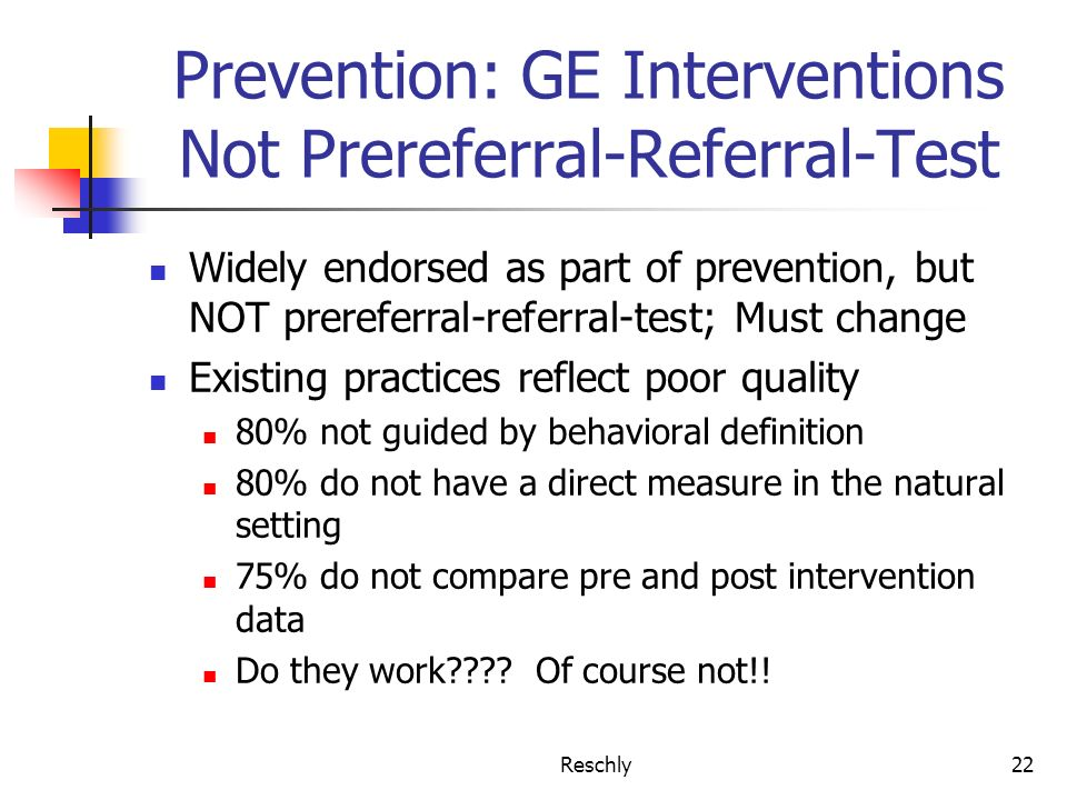 Reschly22 Prevention: GE Interventions Not Prereferral-Referral-Test Widely endorsed as part of prevention, but NOT prereferral-referral-test; Must ch