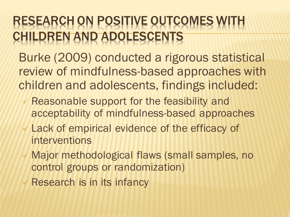 Burke (2009) conducted a rigorous statistical review of mindfulness-based approaches with children and adolescents, findings included: Reasonable supp