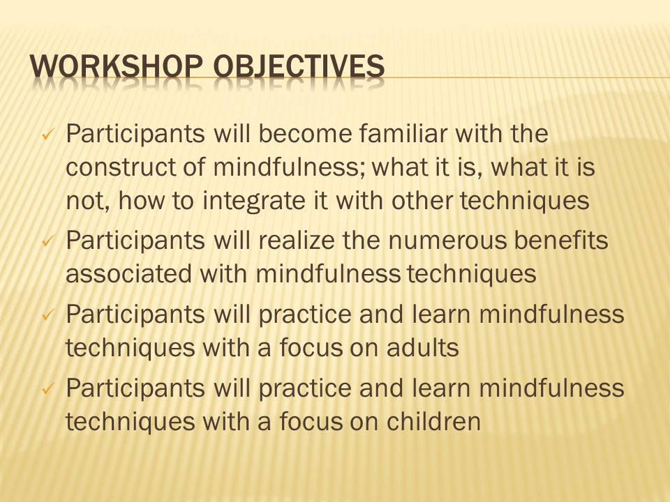 Participants will become familiar with the construct of mindfulness; what it is, what it is not, how to integrate it with other techniques Participant