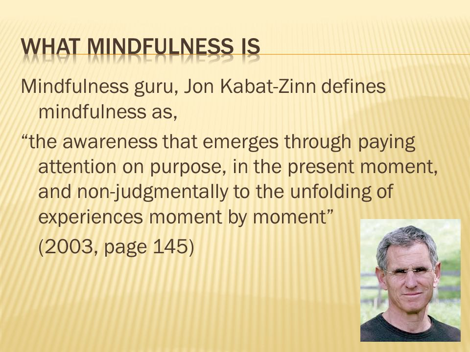 Mindfulness guru, Jon Kabat-Zinn defines mindfulness as, the awareness that emerges through paying attention on purpose, in the present moment, and no