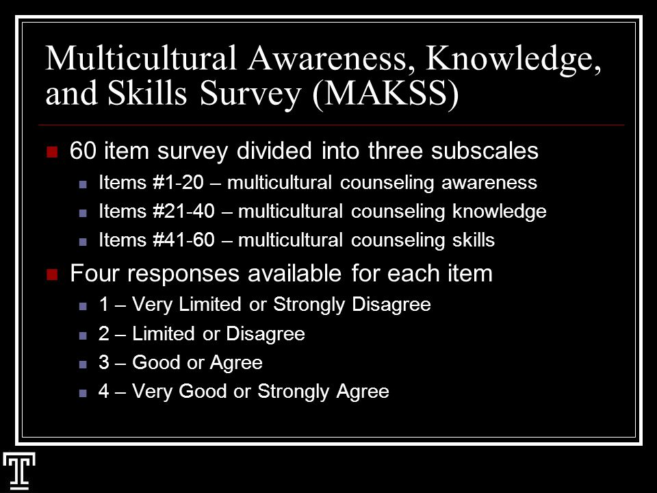 Multicultural Awareness, Knowledge, and Skills Survey (MAKSS) 60 item survey divided into three subscales Items #1-20 – multicultural counseling awareness Items #21-40 – multicultural counseling knowledge Items #41-60 – multicultural counseling skills Four responses available for each item 1 – Very Limited or Strongly Disagree 2 – Limited or Disagree 3 – Good or Agree 4 – Very Good or Strongly Agree
