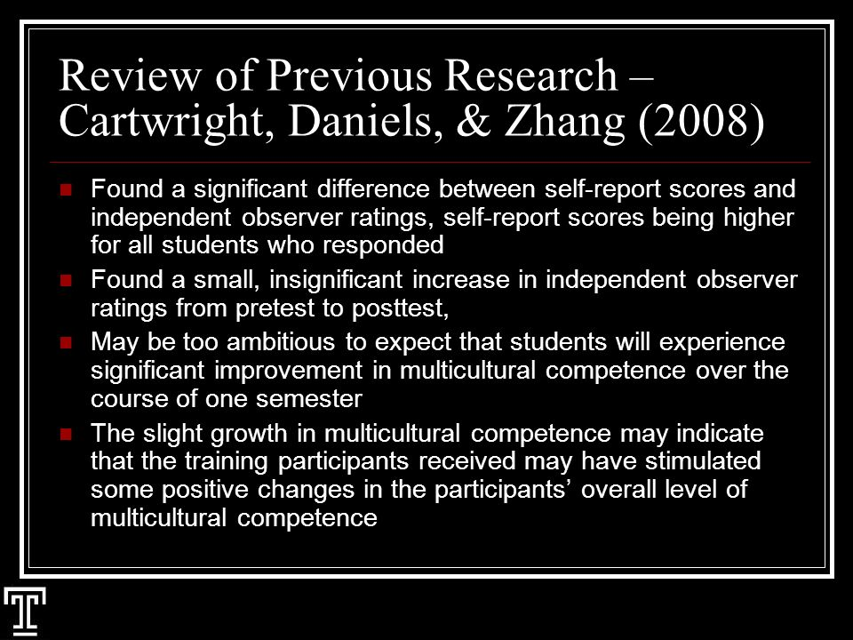 Review of Previous Research – Cartwright, Daniels, & Zhang (2008) Found a significant difference between self-report scores and independent observer ratings, self-report scores being higher for all students who responded Found a small, insignificant increase in independent observer ratings from pretest to posttest, May be too ambitious to expect that students will experience significant improvement in multicultural competence over the course of one semester The slight growth in multicultural competence may indicate that the training participants received may have stimulated some positive changes in the participants overall level of multicultural competence