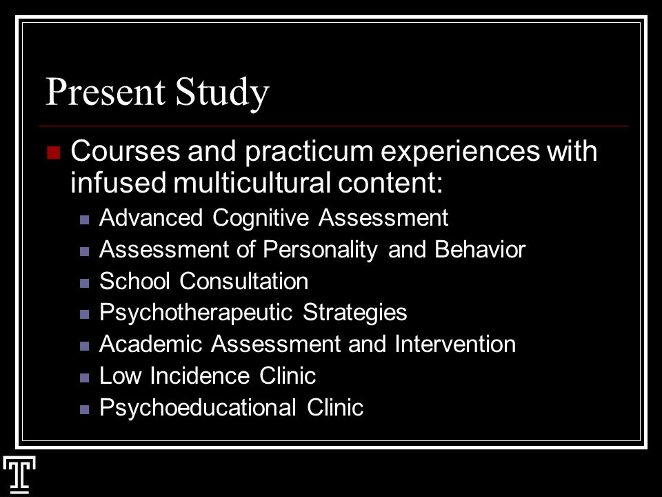 Present Study Courses and practicum experiences with infused multicultural content: Advanced Cognitive Assessment Assessment of Personality and Behavior School Consultation Psychotherapeutic Strategies Academic Assessment and Intervention Low Incidence Clinic Psychoeducational Clinic