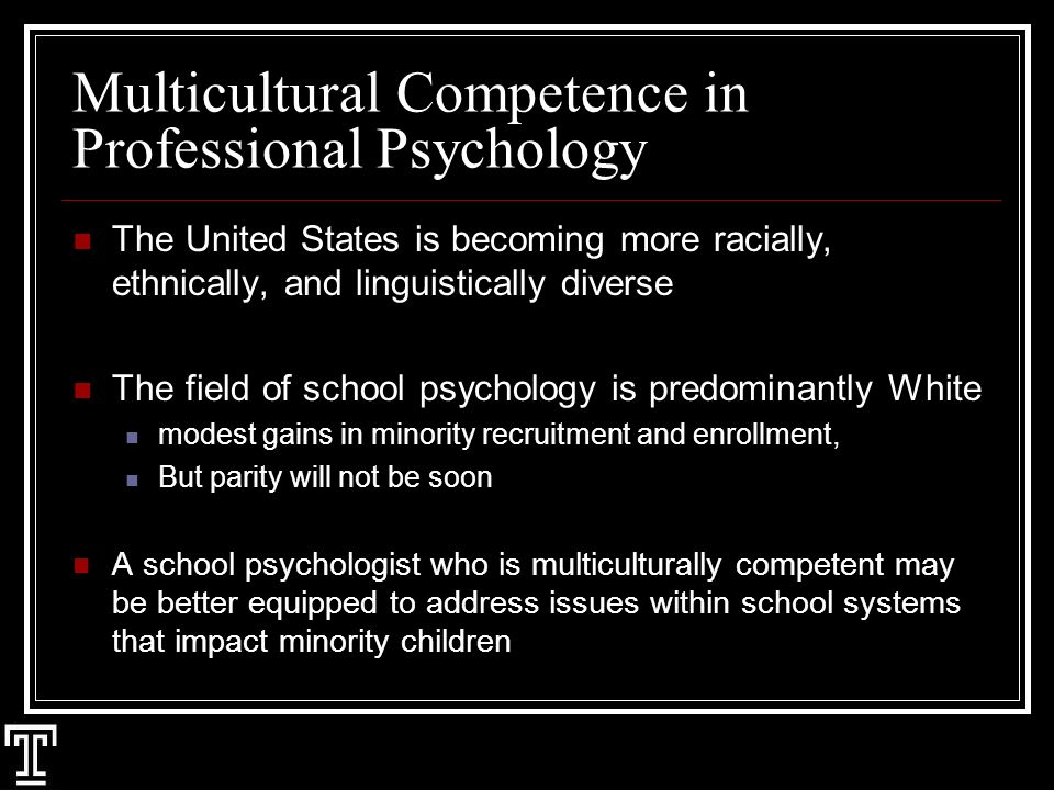 Multicultural Competence in Professional Psychology The United States is becoming more racially, ethnically, and linguistically diverse The field of school psychology is predominantly White modest gains in minority recruitment and enrollment, But parity will not be soon A school psychologist who is multiculturally competent may be better equipped to address issues within school systems that impact minority children