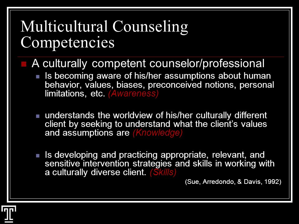 Multicultural Counseling Competencies A culturally competent counselor/professional Is becoming aware of his/her assumptions about human behavior, values, biases, preconceived notions, personal limitations, etc.