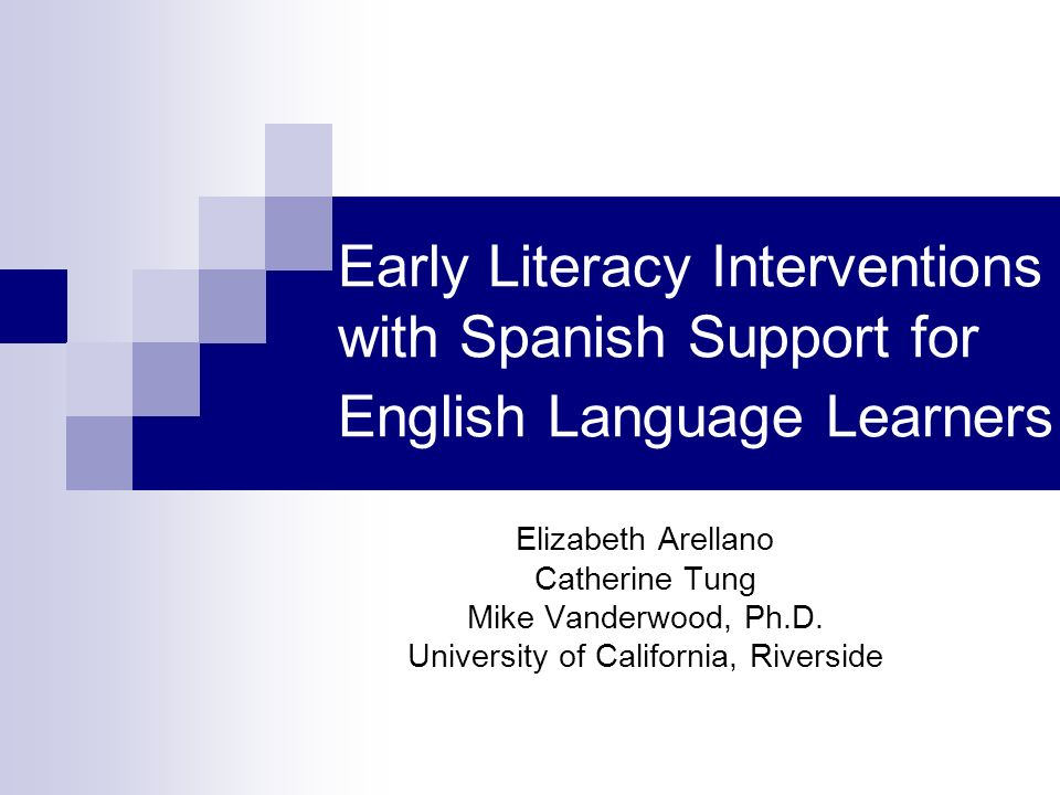 Early Literacy Interventions Significantly improves reading levels among ELLs (Slavin & Cheung, 2003), particularly those that target phonological awareness (Phillips, McNaughton, & MacDonald, 2004) Some research has indicated that ELLs maintain their acquired reading skills long after intervention (Gunn, Smolkowski, Biglan, Black, & Blair, 2005) However, other research has indicated otherwise (Vaughn, Linan-Thompson, Hickman-Davis, 2003)