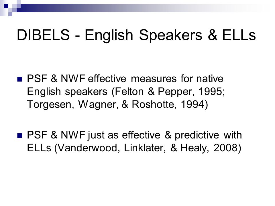 DIBELS - English Speakers & ELLs PSF & NWF effective measures for native English speakers (Felton & Pepper, 1995; Torgesen, Wagner, & Roshotte, 1994) PSF & NWF just as effective & predictive with ELLs (Vanderwood, Linklater, & Healy, 2008)