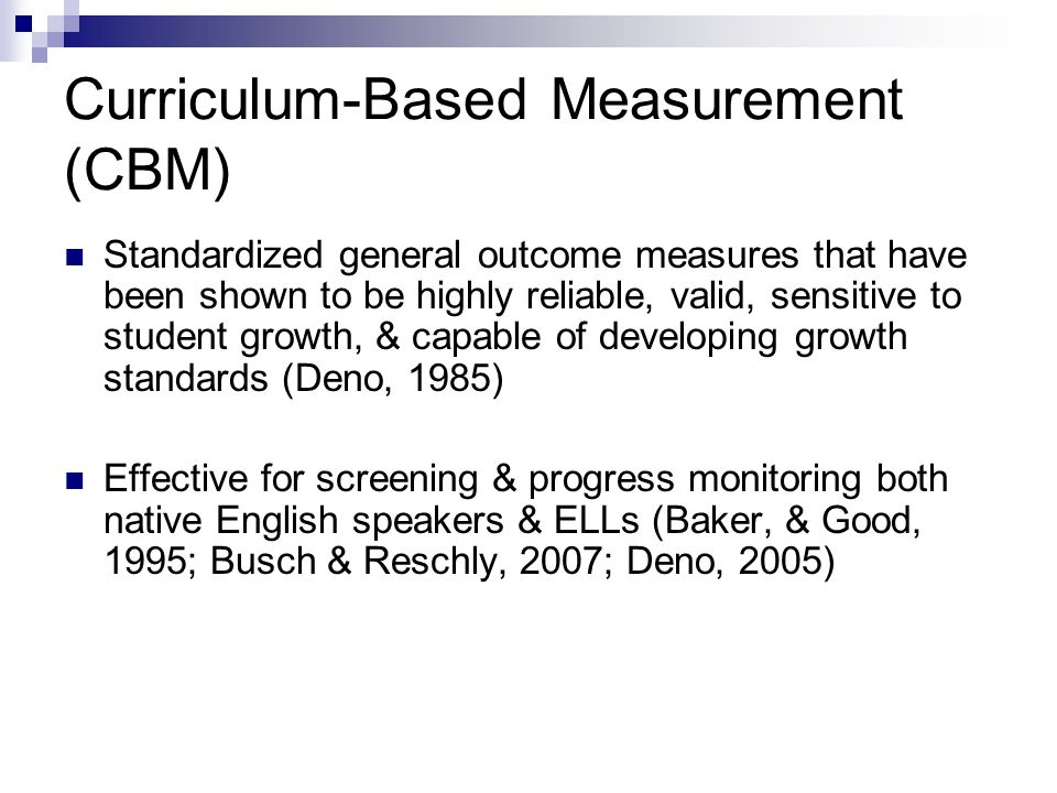Curriculum-Based Measurement (CBM) Standardized general outcome measures that have been shown to be highly reliable, valid, sensitive to student growth, & capable of developing growth standards (Deno, 1985) Effective for screening & progress monitoring both native English speakers & ELLs (Baker, & Good, 1995; Busch & Reschly, 2007; Deno, 2005)