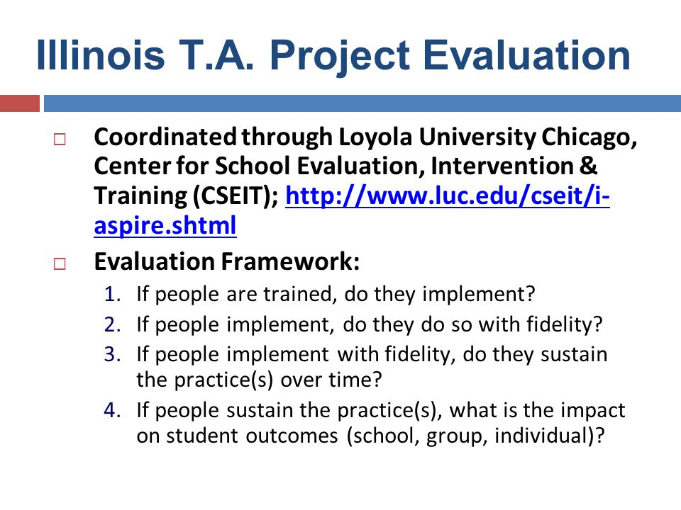 I-ASPIRE Evaluation: Key Data Sources Self-Assessment of Problem Solving Implementation (SAPSI): Assesses the degree of implementation of the problem solving process at the building level as self-reported by school sites Fidelity of Implementation Checklist: Designed to assess the degree to which problem solving & RtI processes are implemented as intended; involves a review of products by external reviewer Student Outcome Data: Involves analysis of universal screening, progress monitoring, and state assessment (ISAT) results Parent Survey: Assesses participation (more than satisfaction) in the problem solving process of parents and guardians whose children are receiving Tier 3 interventions IHE Checklist: Designed to assess the amount of RtI content incorporated into IHE general and special education pre-service and graduate curricula