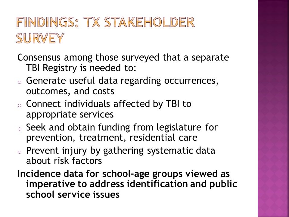 Consensus among those surveyed that a separate TBI Registry is needed to: o Generate useful data regarding occurrences, outcomes, and costs o Connect individuals affected by TBI to appropriate services o Seek and obtain funding from legislature for prevention, treatment, residential care o Prevent injury by gathering systematic data about risk factors Incidence data for school-age groups viewed as imperative to address identification and public school service issues