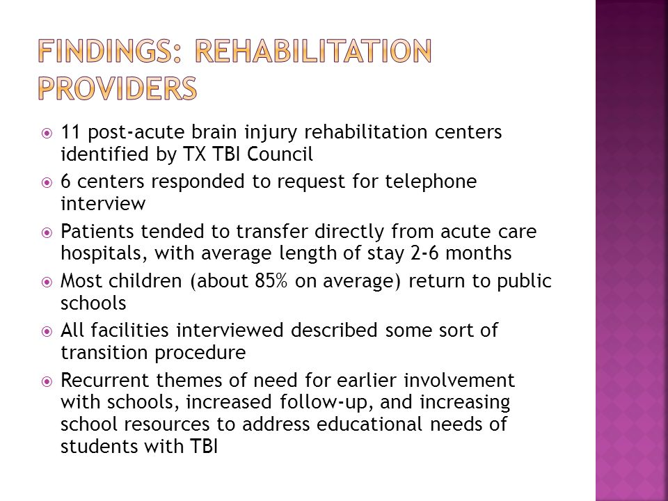 11 post-acute brain injury rehabilitation centers identified by TX TBI Council 6 centers responded to request for telephone interview Patients tended to transfer directly from acute care hospitals, with average length of stay 2-6 months Most children (about 85% on average) return to public schools All facilities interviewed described some sort of transition procedure Recurrent themes of need for earlier involvement with schools, increased follow-up, and increasing school resources to address educational needs of students with TBI