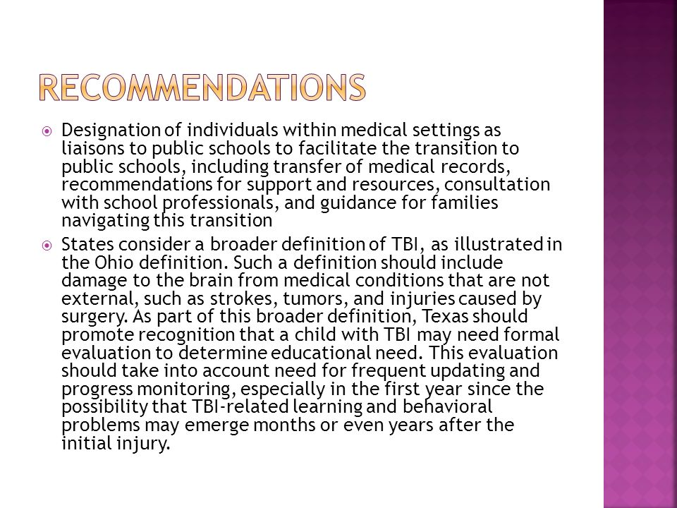 Designation of individuals within medical settings as liaisons to public schools to facilitate the transition to public schools, including transfer of medical records, recommendations for support and resources, consultation with school professionals, and guidance for families navigating this transition States consider a broader definition of TBI, as illustrated in the Ohio definition.