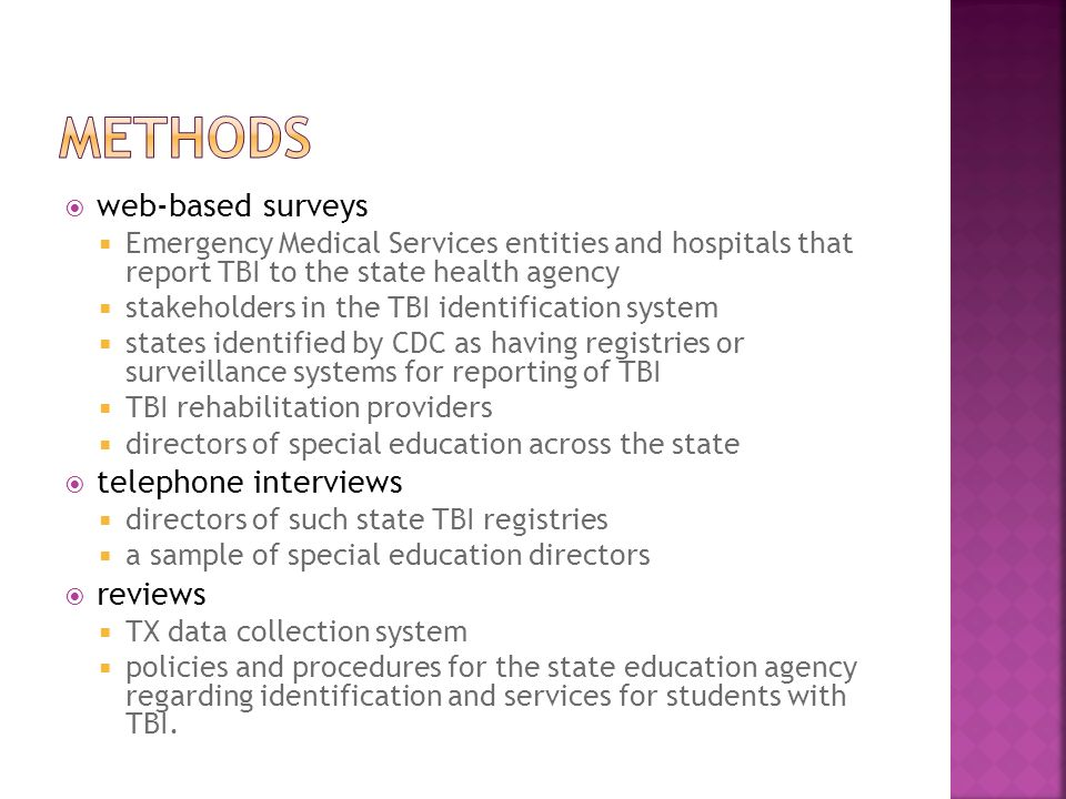 web-based surveys Emergency Medical Services entities and hospitals that report TBI to the state health agency stakeholders in the TBI identification system states identified by CDC as having registries or surveillance systems for reporting of TBI TBI rehabilitation providers directors of special education across the state telephone interviews directors of such state TBI registries a sample of special education directors reviews TX data collection system policies and procedures for the state education agency regarding identification and services for students with TBI.