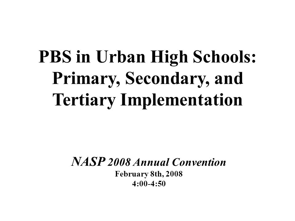 PBS in Urban High Schools: Primary, Secondary, and Tertiary Implementation NASP 2008 Annual Convention February 8th, 2008 4:00-4:50