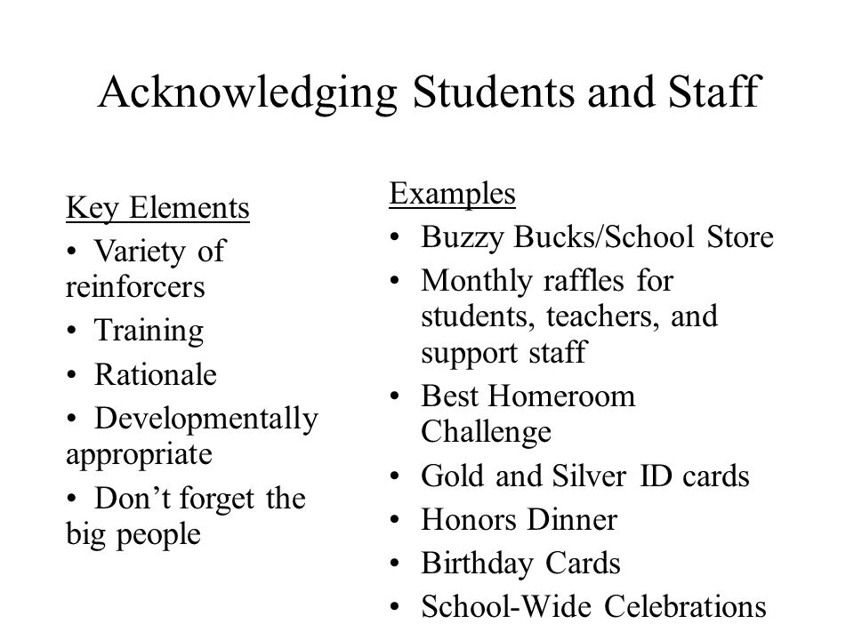 Acknowledging Students and Staff Examples Buzzy Bucks/School Store Monthly raffles for students, teachers, and support staff Best Homeroom Challenge G