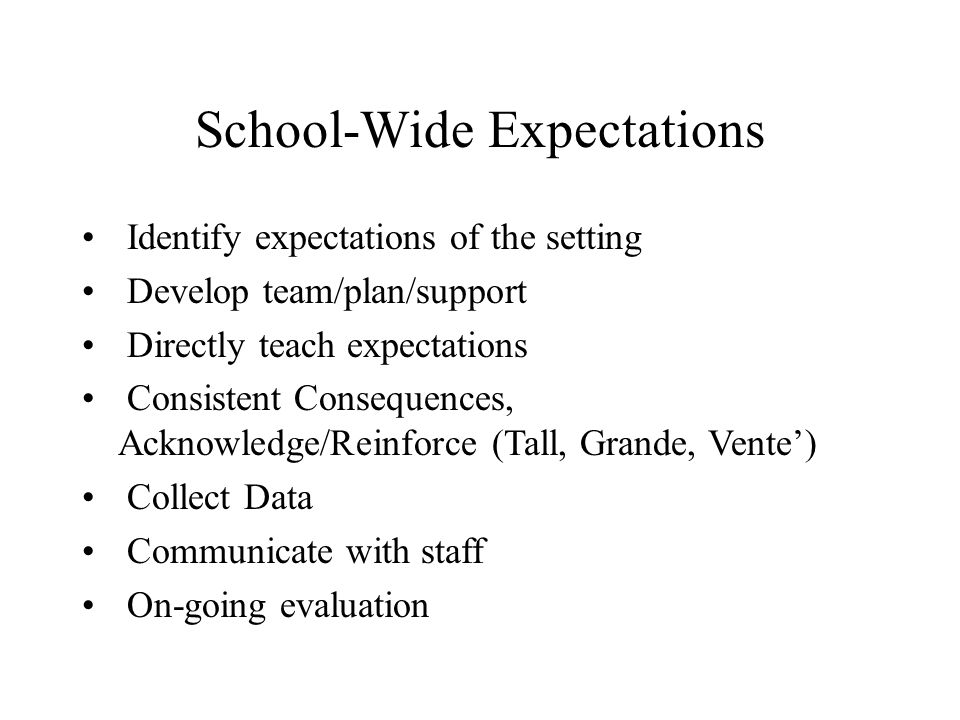 School-Wide Expectations Identify expectations of the setting Develop team/plan/support Directly teach expectations Consistent Consequences, Acknowled