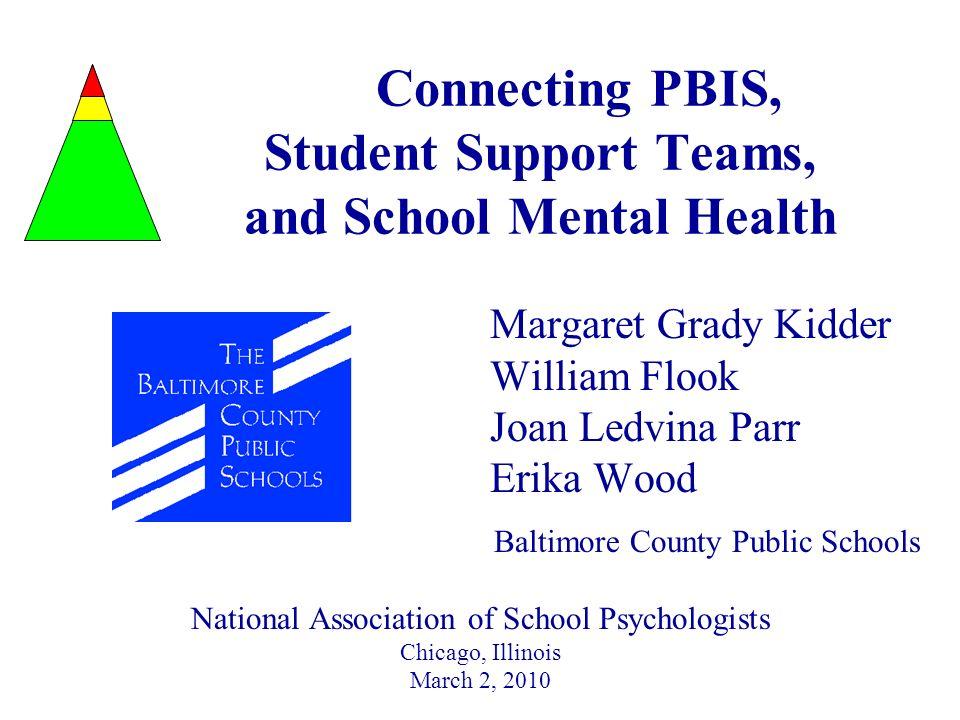 Connecting PBIS, Student Support Teams, and School Mental Health Margaret Grady Kidder William Flook Joan Ledvina Parr Erika Wood Baltimore County Pub