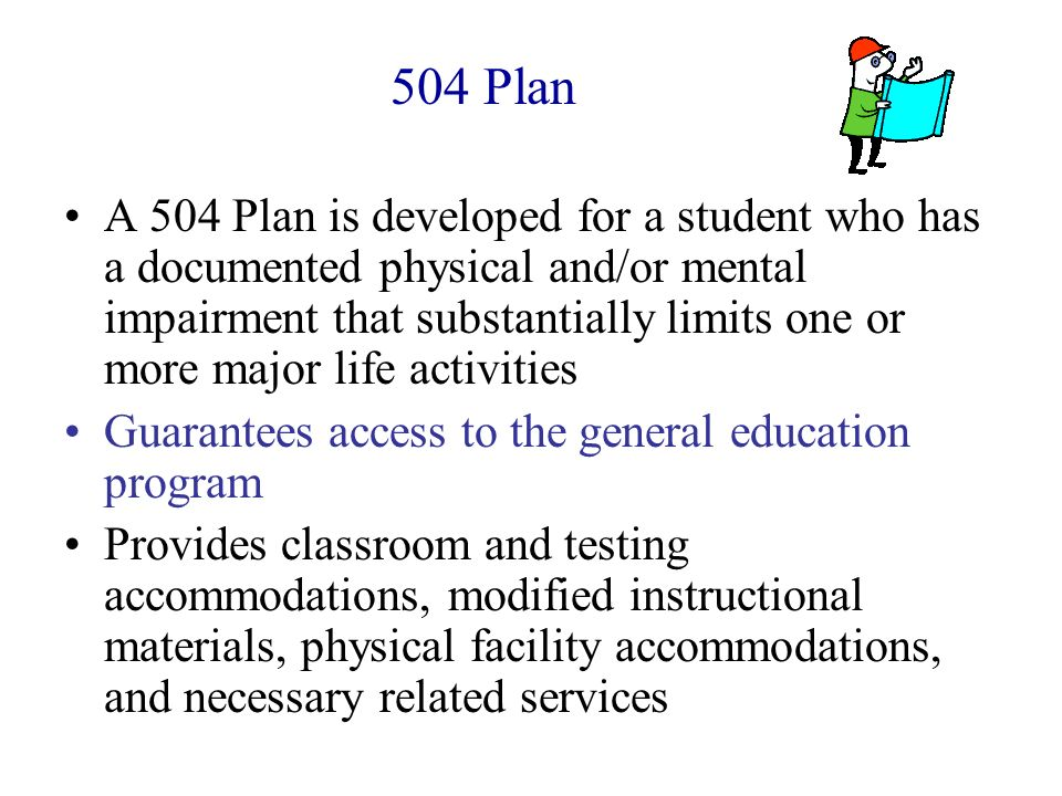 504 Plan A 504 Plan is developed for a student who has a documented physical and/or mental impairment that substantially limits one or more major life
