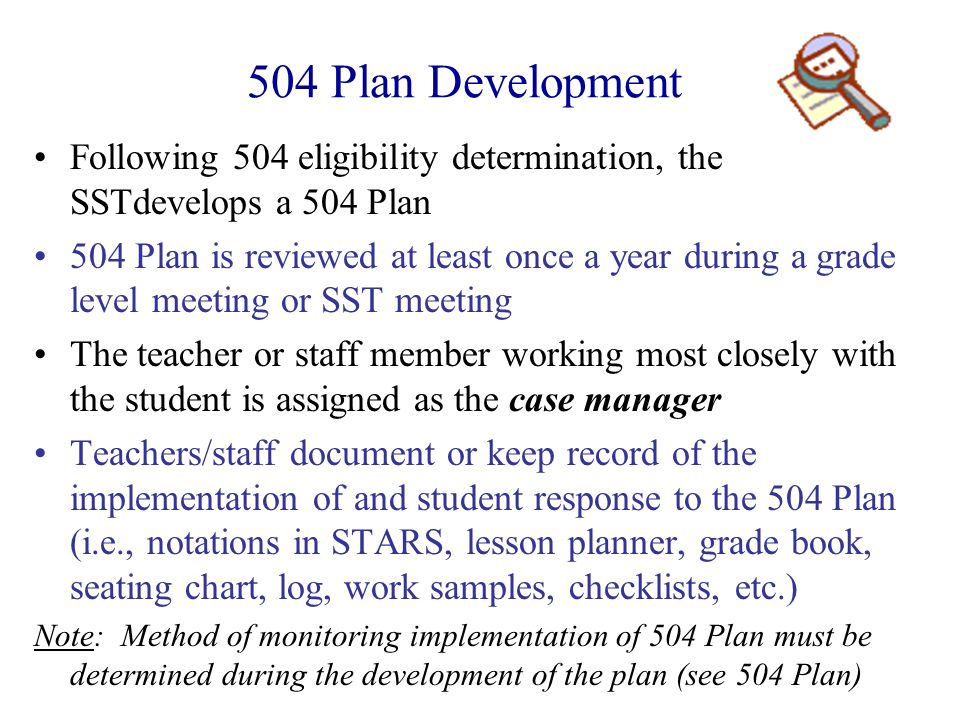 504 Plan Development Following 504 eligibility determination, the SSTdevelops a 504 Plan 504 Plan is reviewed at least once a year during a grade leve