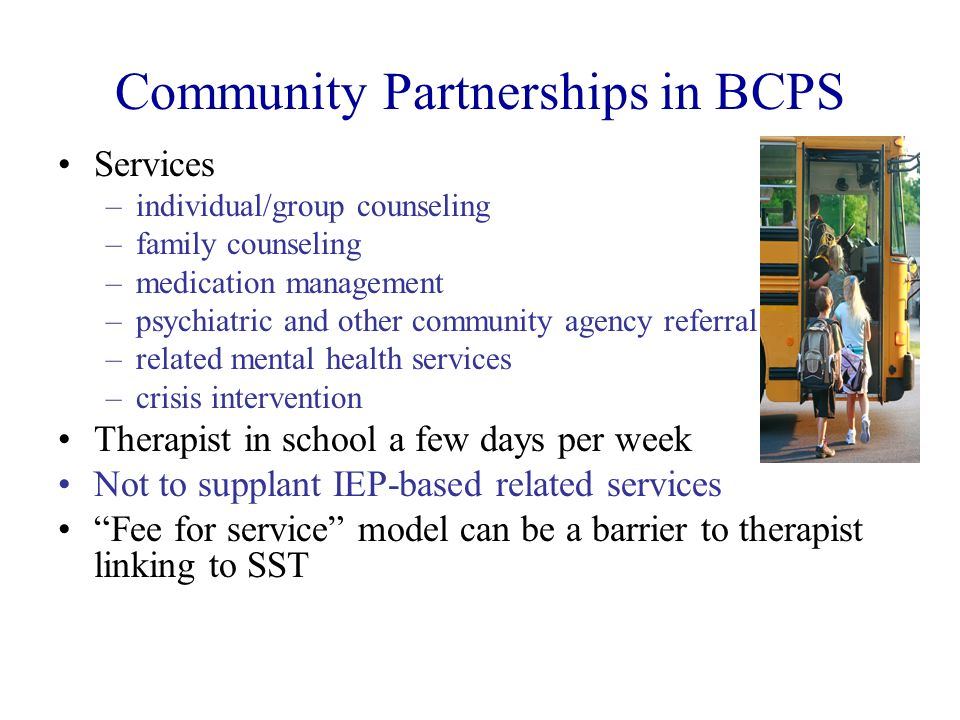 Community Partnerships in BCPS Services –individual/group counseling –family counseling –medication management –psychiatric and other community agency