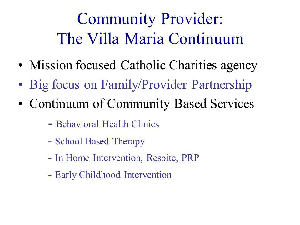 Community Provider: The Villa Maria Continuum Mission focused Catholic Charities agency Big focus on Family/Provider Partnership Continuum of Communit