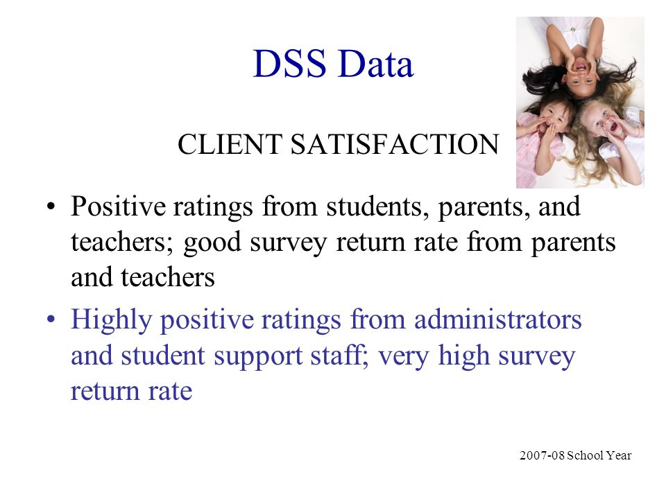 DSS Data CLIENT SATISFACTION Positive ratings from students, parents, and teachers; good survey return rate from parents and teachers Highly positive